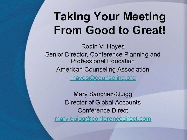 Taking Your Meeting From Good to Great! Robin V. Hayes Senior Director, Conference Planning