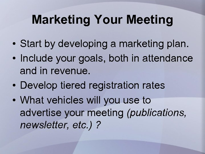 Marketing Your Meeting • Start by developing a marketing plan. • Include your goals,