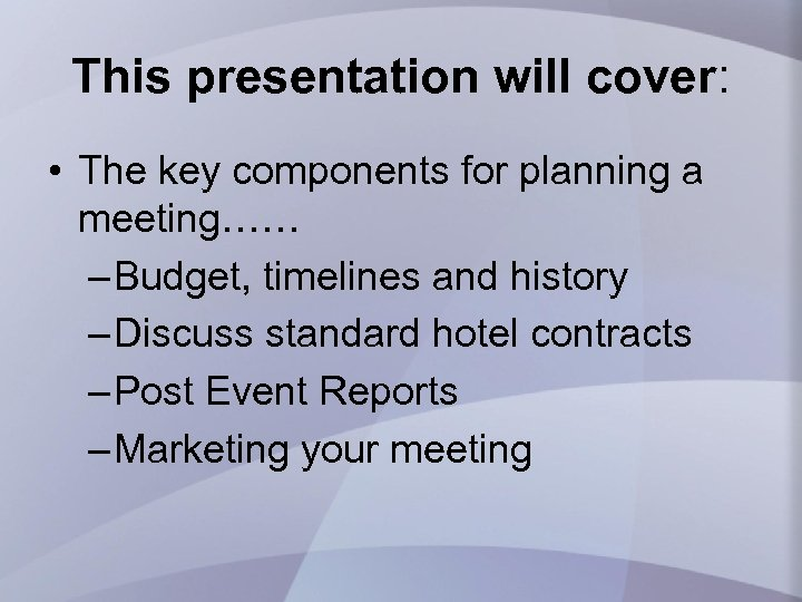 This presentation will cover: • The key components for planning a meeting…… – Budget,