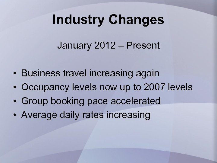 Industry Changes January 2012 – Present • • Business travel increasing again Occupancy levels
