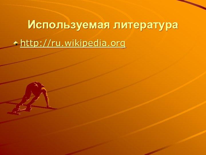 Используемая литература http: //ru. wikipedia. org