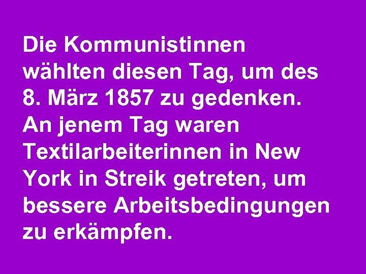 Die Kommunistinnen wählten diesen Tag, um des 8. März 1857 zu gedenken. An jenem