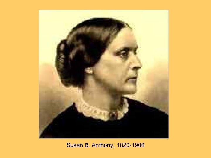 Susan B. Anthony, 1820 -1906