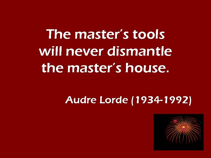 The master's tools will never dismantle the master's house. Audre Lorde (1934 -1992)
