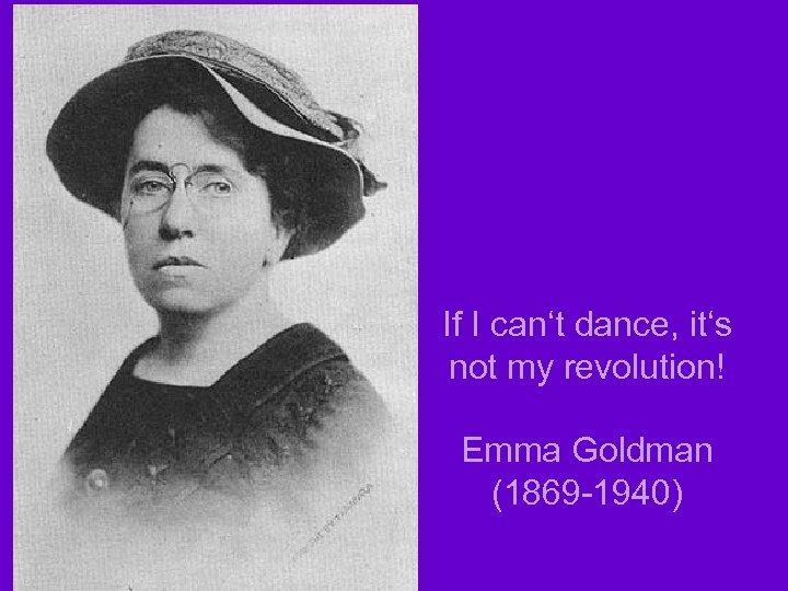 If I can't dance, it's not my revolution! Emma Goldman (1869 -1940)