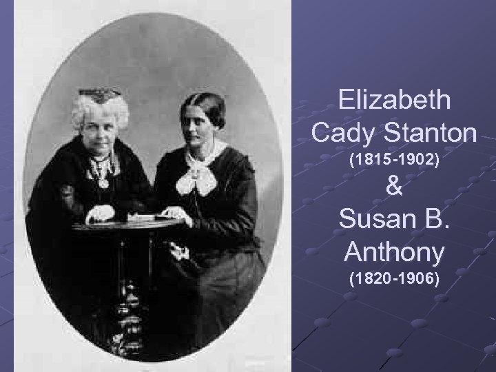 Elizabeth Cady Stanton (1815 -1902) & Susan B. Anthony (1820 -1906)
