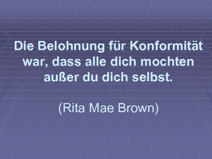 Die Belohnung für Konformität war, dass alle dich mochten außer du dich selbst. (Rita