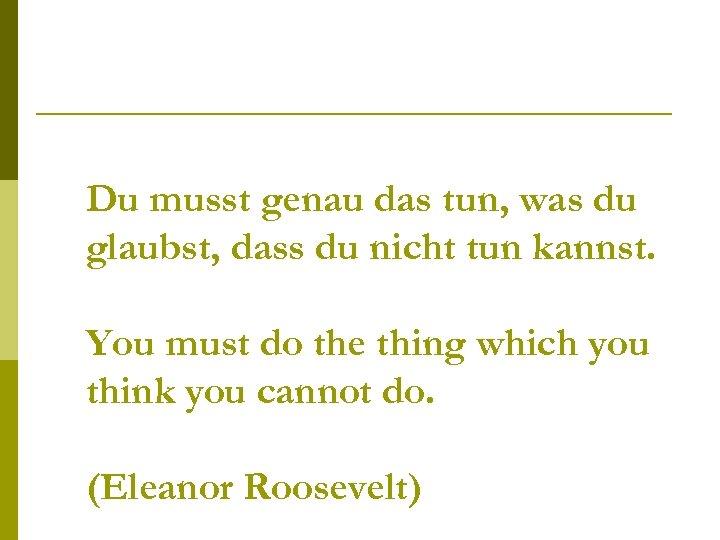 Du musst genau das tun, was du glaubst, dass du nicht tun kannst. You
