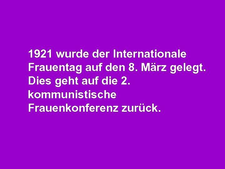 1921 wurde der Internationale Frauentag auf den 8. März gelegt. Dies geht auf die