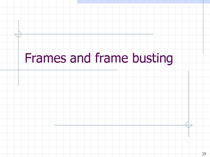 Frames and frame busting 39