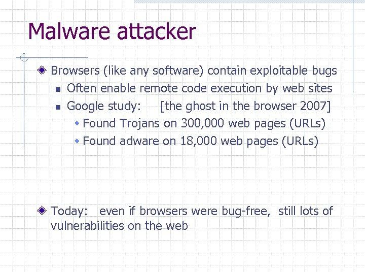 Malware attacker Browsers (like any software) contain exploitable bugs n Often enable remote code