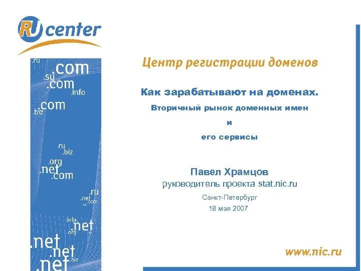Как зарабатывают на доменах. Вторичный рынок доменных имен и его сервисы Павел Храмцов руководитель