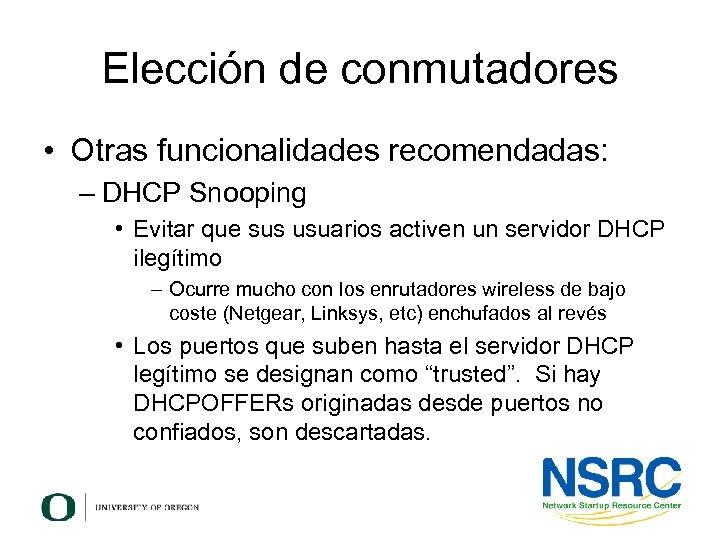 Elección de conmutadores • Otras funcionalidades recomendadas: – DHCP Snooping • Evitar que sus