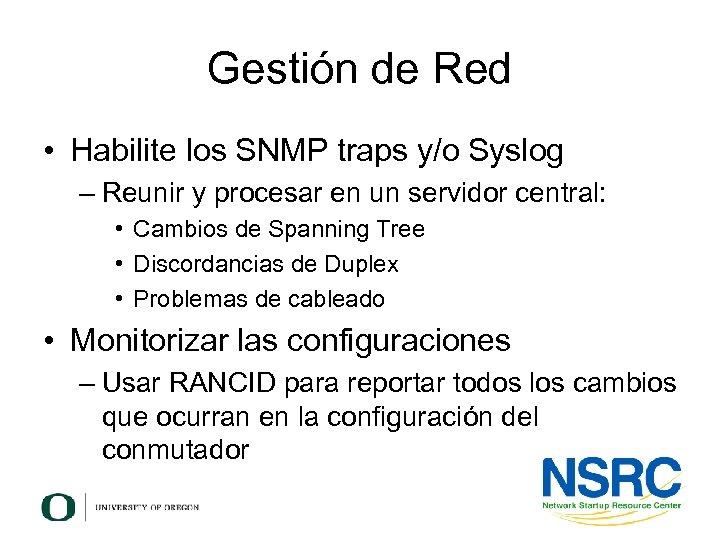Gestión de Red • Habilite los SNMP traps y/o Syslog – Reunir y procesar