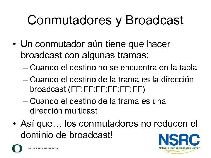 Conmutadores y Broadcast • Un conmutador aún tiene que hacer broadcast con algunas tramas: