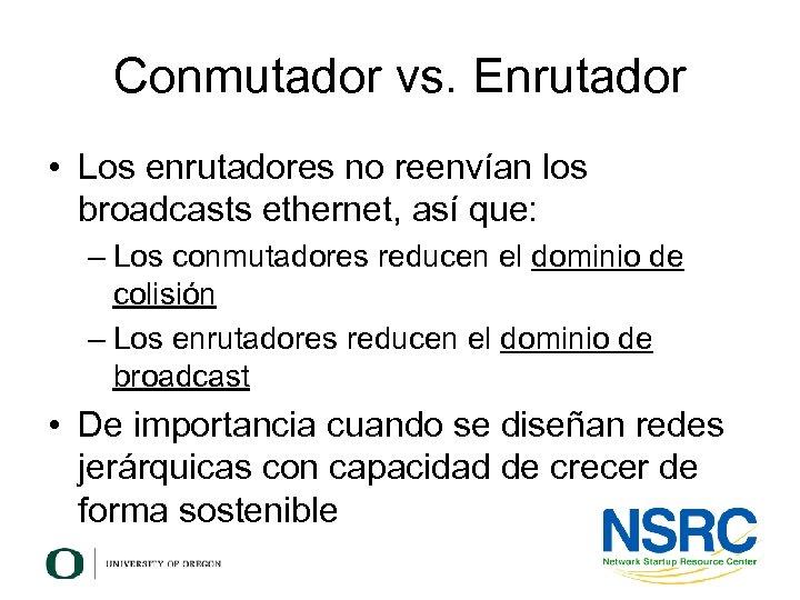 Conmutador vs. Enrutador • Los enrutadores no reenvían los broadcasts ethernet, así que: –