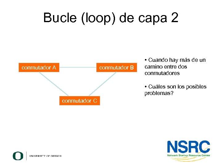 Bucle (loop) de capa 2 conmutador A conmutador B • Cuando hay más de