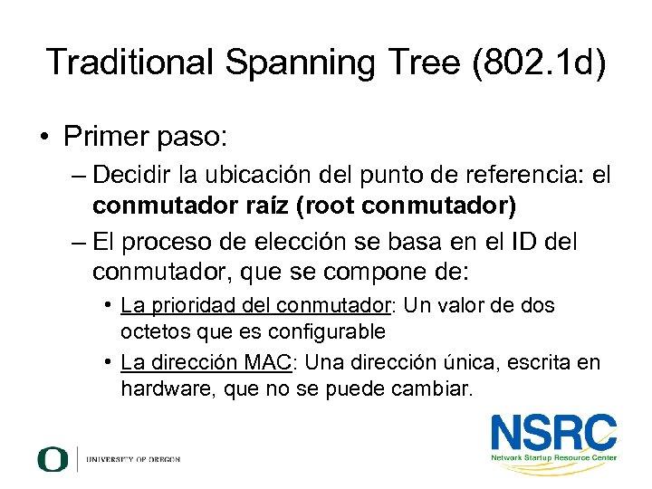 Traditional Spanning Tree (802. 1 d) • Primer paso: – Decidir la ubicación del