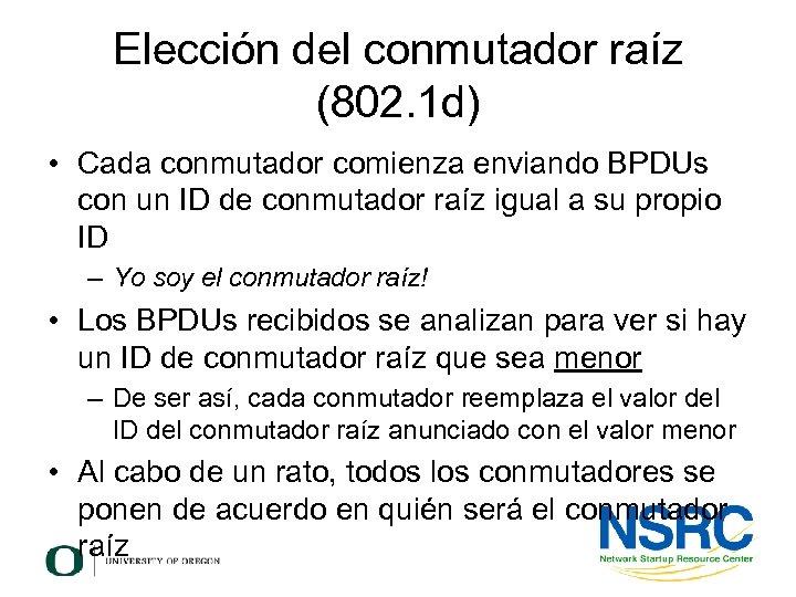Elección del conmutador raíz (802. 1 d) • Cada conmutador comienza enviando BPDUs con