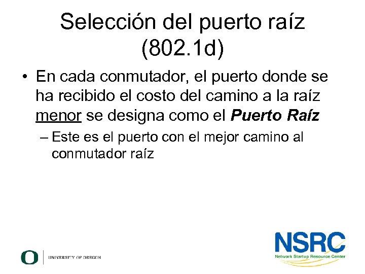 Selección del puerto raíz (802. 1 d) • En cada conmutador, el puerto donde