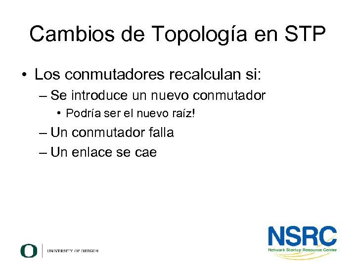 Cambios de Topología en STP • Los conmutadores recalculan si: – Se introduce un