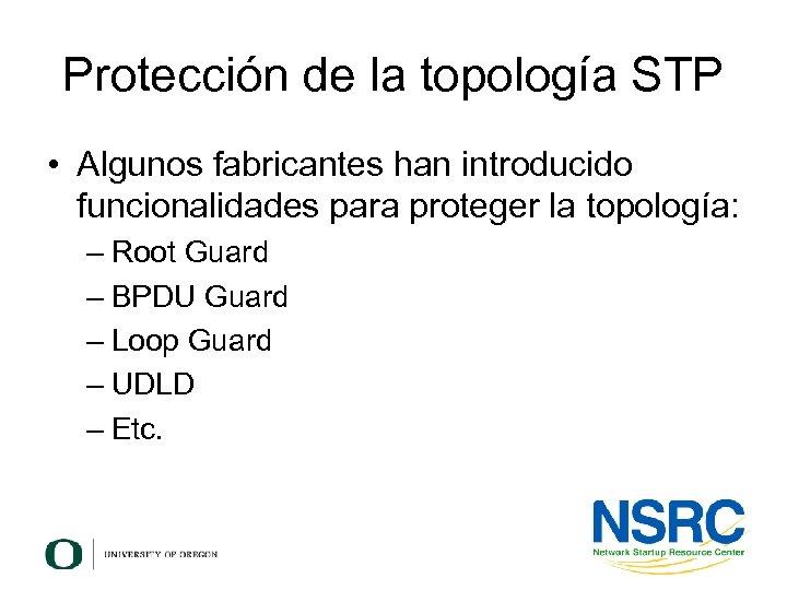 Protección de la topología STP • Algunos fabricantes han introducido funcionalidades para proteger la