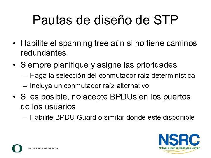 Pautas de diseño de STP • Habilite el spanning tree aún si no tiene