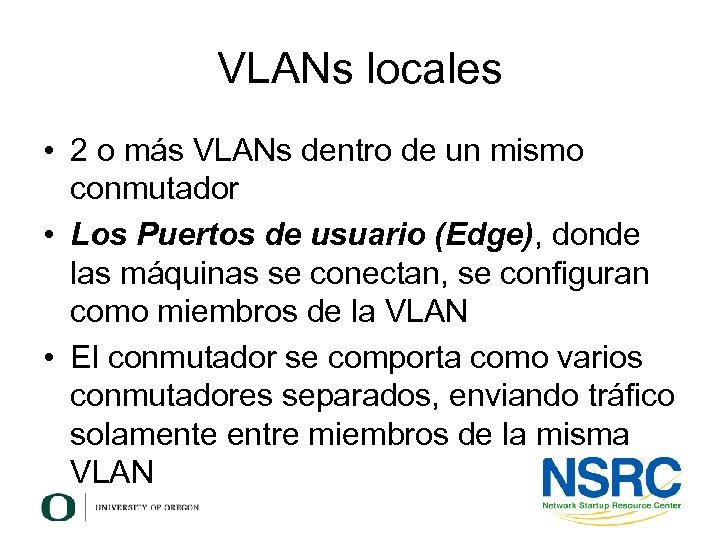 VLANs locales • 2 o más VLANs dentro de un mismo conmutador • Los