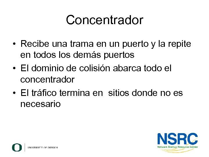 Concentrador • Recibe una trama en un puerto y la repite en todos los