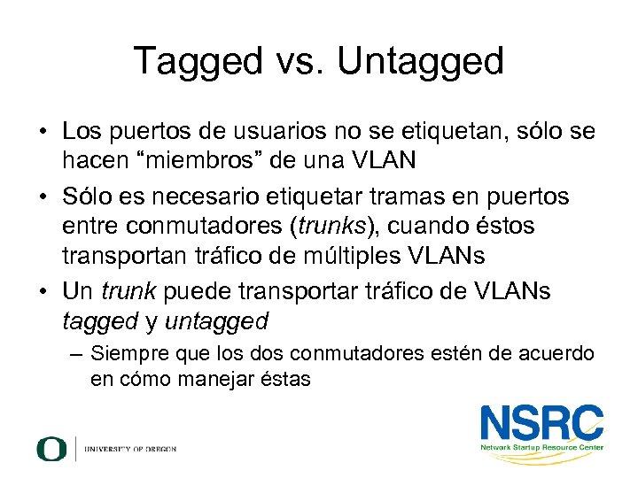 Tagged vs. Untagged • Los puertos de usuarios no se etiquetan, sólo se hacen