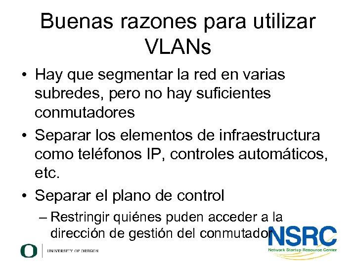 Buenas razones para utilizar VLANs • Hay que segmentar la red en varias subredes,