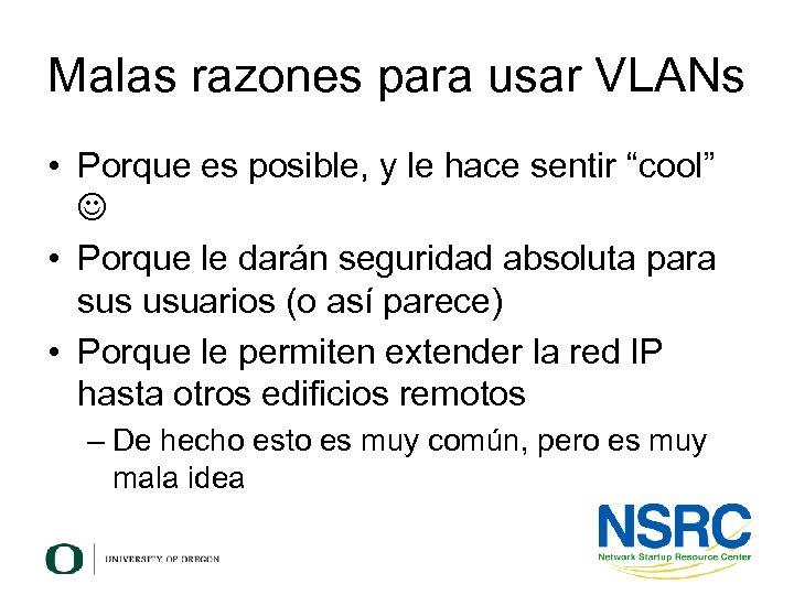 """Malas razones para usar VLANs • Porque es posible, y le hace sentir """"cool"""""""