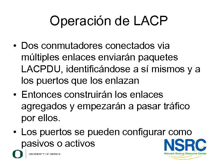 Operación de LACP • Dos conmutadores conectados via múltiples enlaces enviarán paquetes LACPDU, identificándose