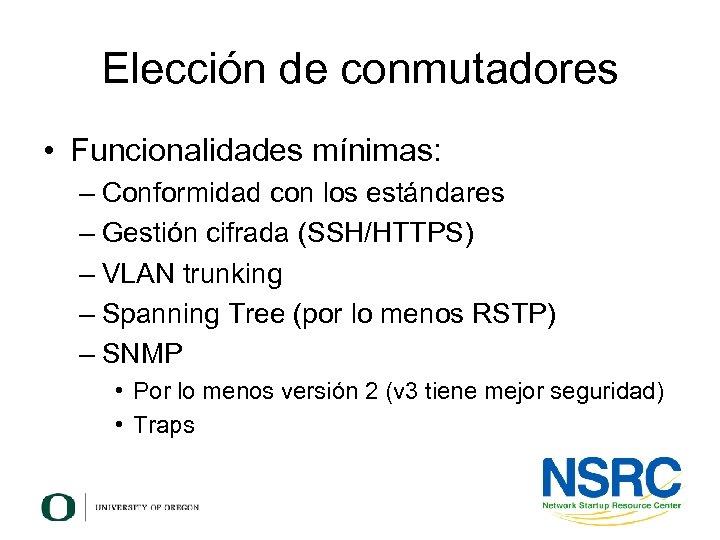 Elección de conmutadores • Funcionalidades mínimas: – Conformidad con los estándares – Gestión cifrada