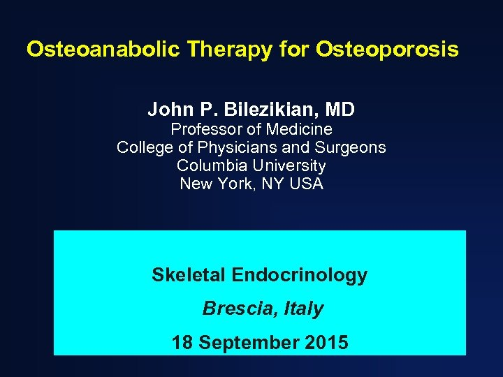 Osteoanabolic Therapy for Osteoporosis John P. Bilezikian, MD Professor of Medicine College of Physicians
