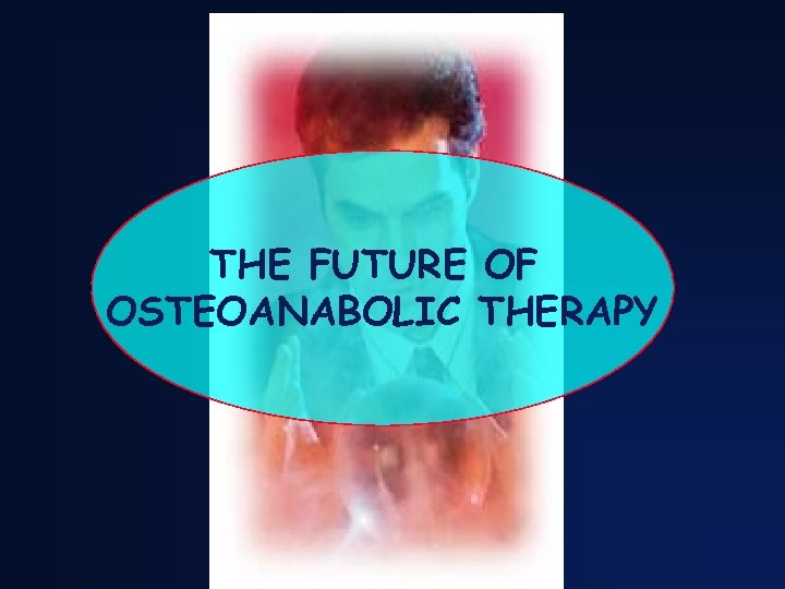 THE FUTURE OF OSTEOANABOLIC THERAPY