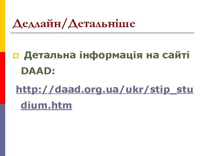 Дедлайн/Детальніше p Детальна інформація на сайті DAAD: http: //daad. org. ua/ukr/stip_stu dium. htm