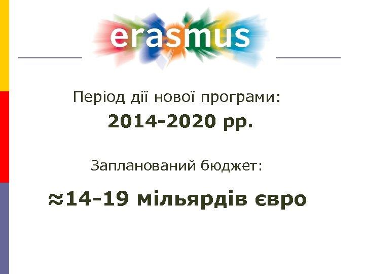 Період дії нової програми: 2014 -2020 рр. Запланований бюджет: ≈14 -19 мільярдів євро