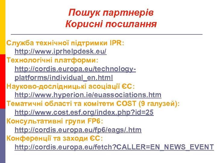 Пошук партнерів Корисні посилання Служба технічної підтримки IPR: http: //www. iprhelpdesk. eu/ Технологічні платформи: