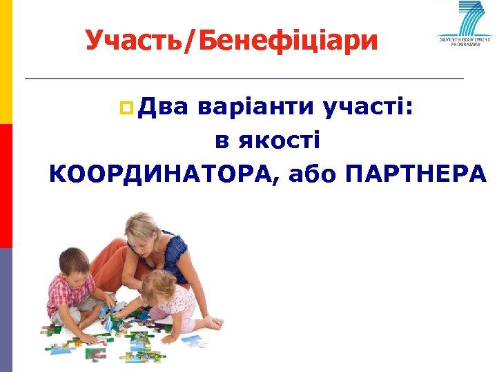 Участь/Бенефіціари p Два варіанти участі: в якості КООРДИНАТОРА, або ПАРТНЕРА