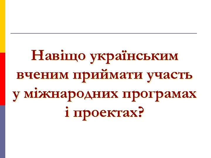 Навіщо українським вченим приймати участь у міжнародних програмах і проектах?