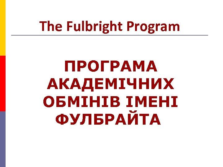 The Fulbright Program ПРОГРАМА АКАДЕМIЧНИХ ОБМIНIВ IМЕНI ФУЛБРАЙТА
