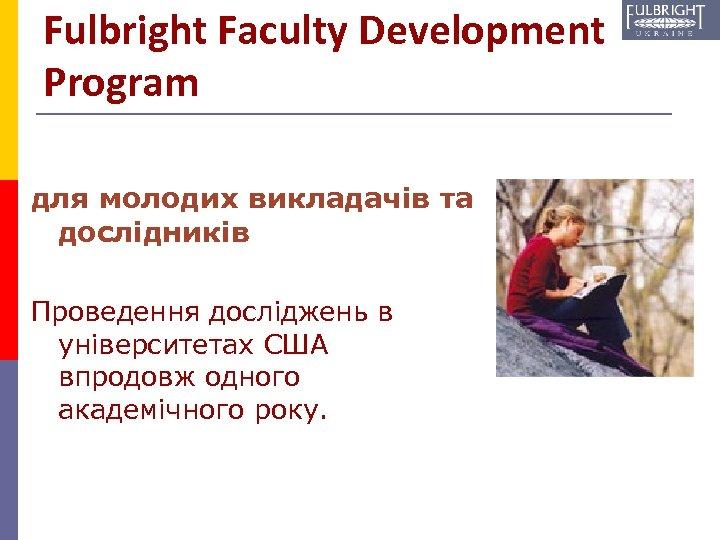 Fulbright Faculty Development Program для молодих викладачів та дослідників Проведення досліджень в університетах США