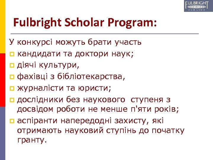 Fulbright Scholar Program: У конкурсі можуть брати участь p кандидати та доктори наук; p