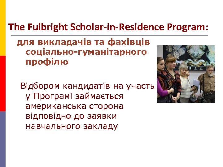 The Fulbright Scholar-in-Residence Program: для викладачів та фахівців соціально-гуманітарного профілю Відбором кандидатів на участь