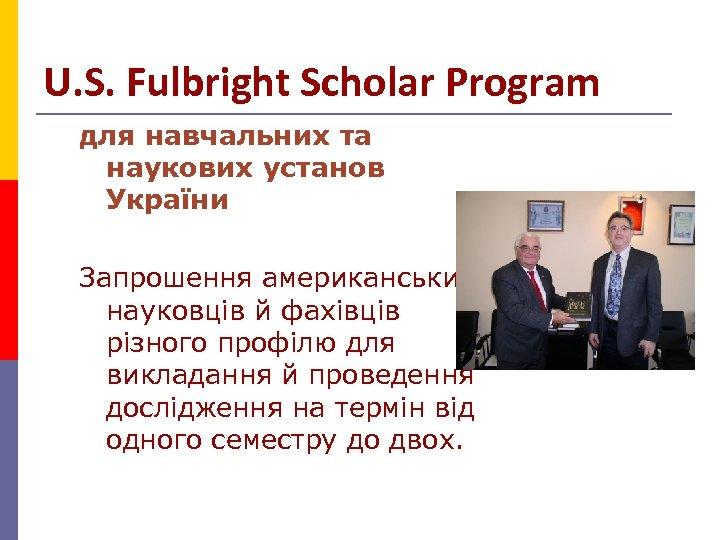 U. S. Fulbright Scholar Program для навчальних та наукових установ України Запрошення американських науковців