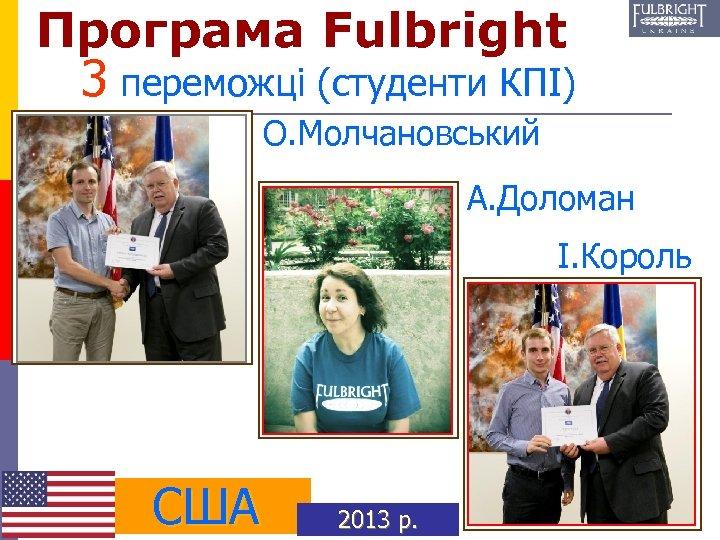 Програма Fulbright 3 переможці (студенти КПІ) О. Молчановський А. Доломан І. Король США 2013