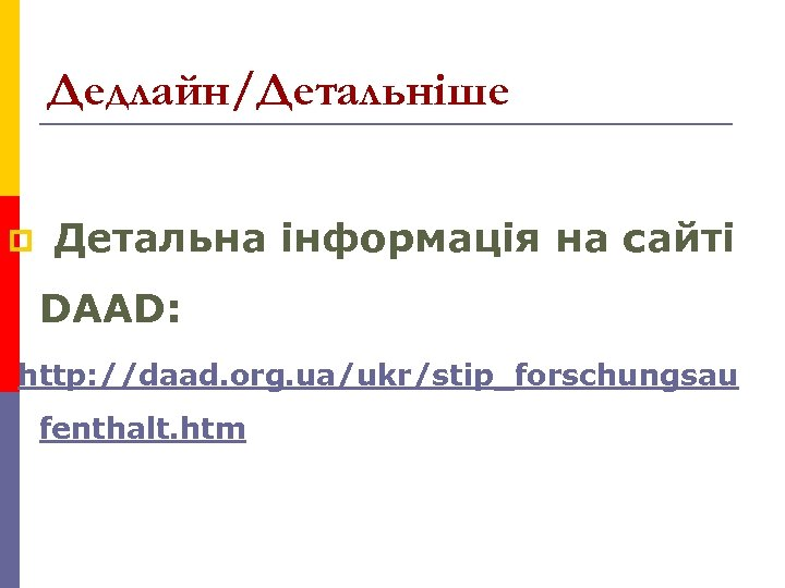 Дедлайн/Детальніше p Детальна інформація на сайті DAAD: http: //daad. org. ua/ukr/stip_forschungsau fenthalt. htm