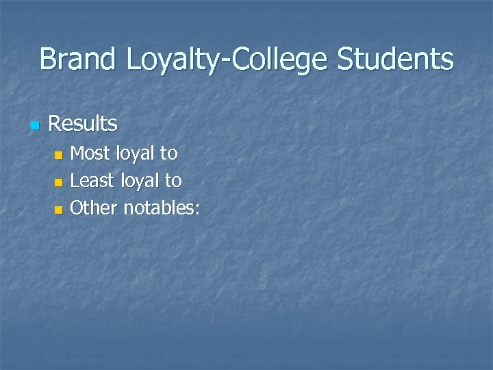 Brand Loyalty-College Students n Results Most loyal to n Least loyal to n Other