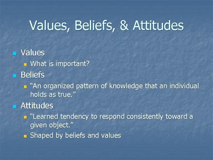Values, Beliefs, & Attitudes n Values n n Beliefs n n What is important?